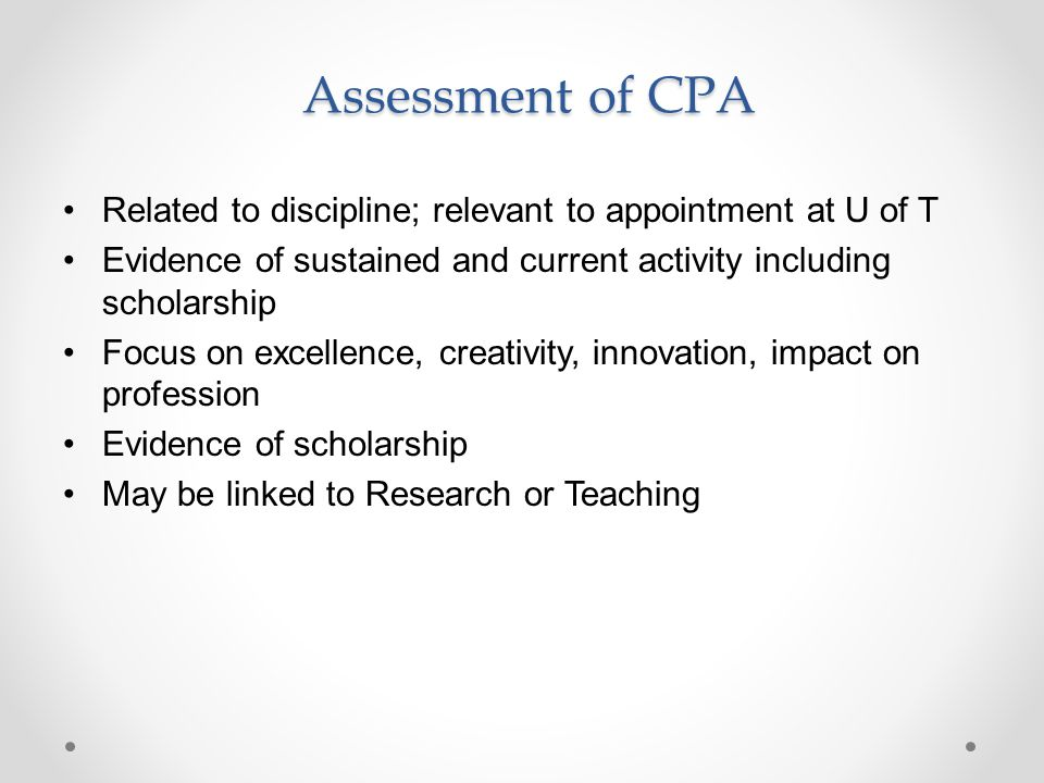 Assessment of CPA Assessment of CPA Related to discipline; relevant to appointment at U of T Evidence of sustained and current activity including scholarship Focus on excellence, creativity, innovation, impact on profession Evidence of scholarship May be linked to Research or Teaching