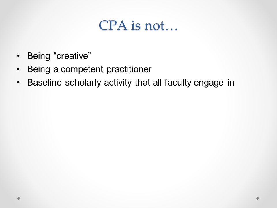 CPA is not… Being creative Being a competent practitioner Baseline scholarly activity that all faculty engage in