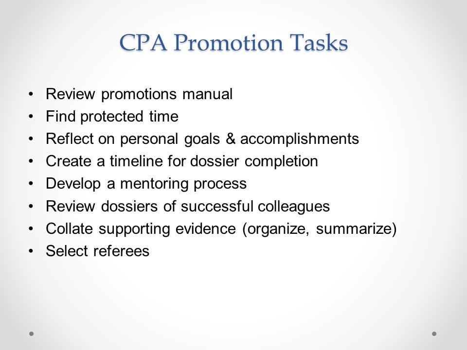 CPA Promotion Tasks Review promotions manual Find protected time Reflect on personal goals & accomplishments Create a timeline for dossier completion Develop a mentoring process Review dossiers of successful colleagues Collate supporting evidence (organize, summarize) Select referees
