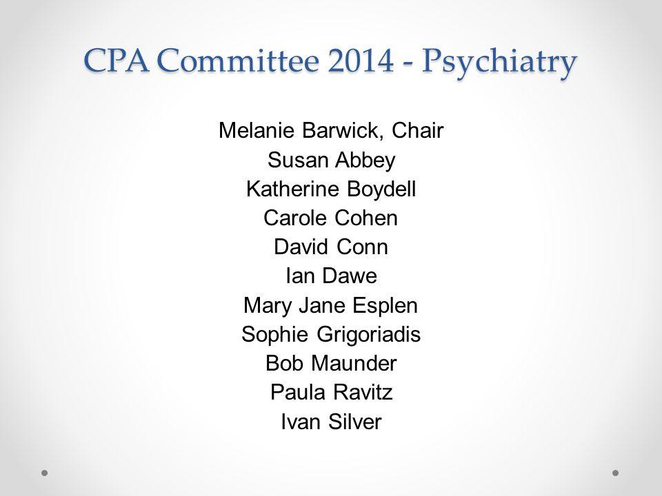 CPA Committee 2014 - Psychiatry Melanie Barwick, Chair Susan Abbey Katherine Boydell Carole Cohen David Conn Ian Dawe Mary Jane Esplen Sophie Grigoriadis Bob Maunder Paula Ravitz Ivan Silver
