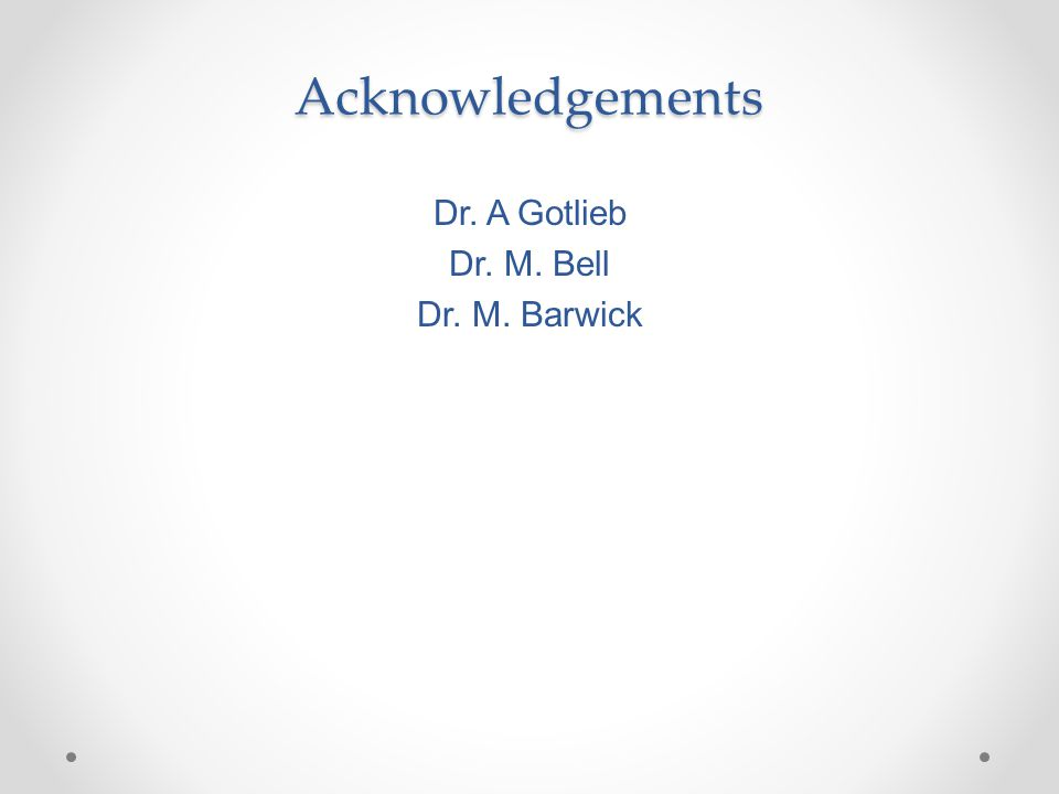 Acknowledgements Dr. A Gotlieb Dr. M. Bell Dr. M. Barwick