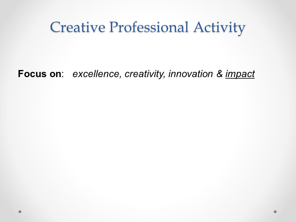 Creative Professional Activity Focus on: excellence, creativity, innovation & impact