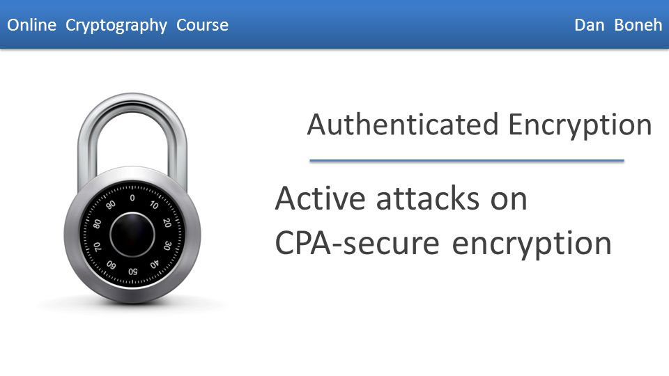 Dan Boneh Authenticated Encryption Active attacks on CPA-secure encryption Online Cryptography Course Dan Boneh
