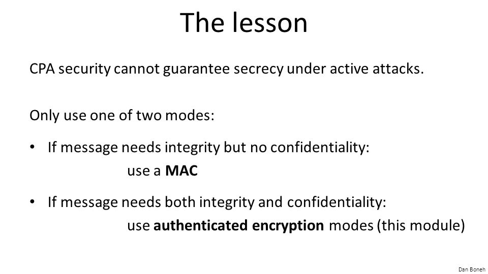 Dan Boneh The lesson CPA security cannot guarantee secrecy under active attacks. Only use one of two modes: If message needs integrity but no confiden