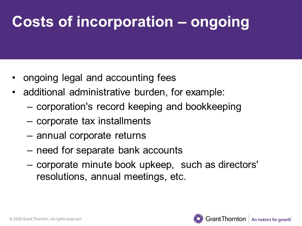 © 2009 Grant Thornton. All rights reserved. Costs of incorporation – ongoing ongoing legal and accounting fees additional administrative burden, for e