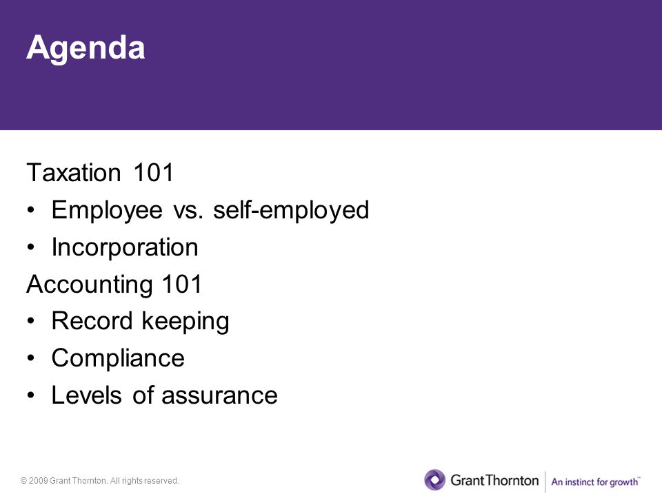 © 2009 Grant Thornton. All rights reserved. Agenda Taxation 101 Employee vs. self-employed Incorporation Accounting 101 Record keeping Compliance Leve