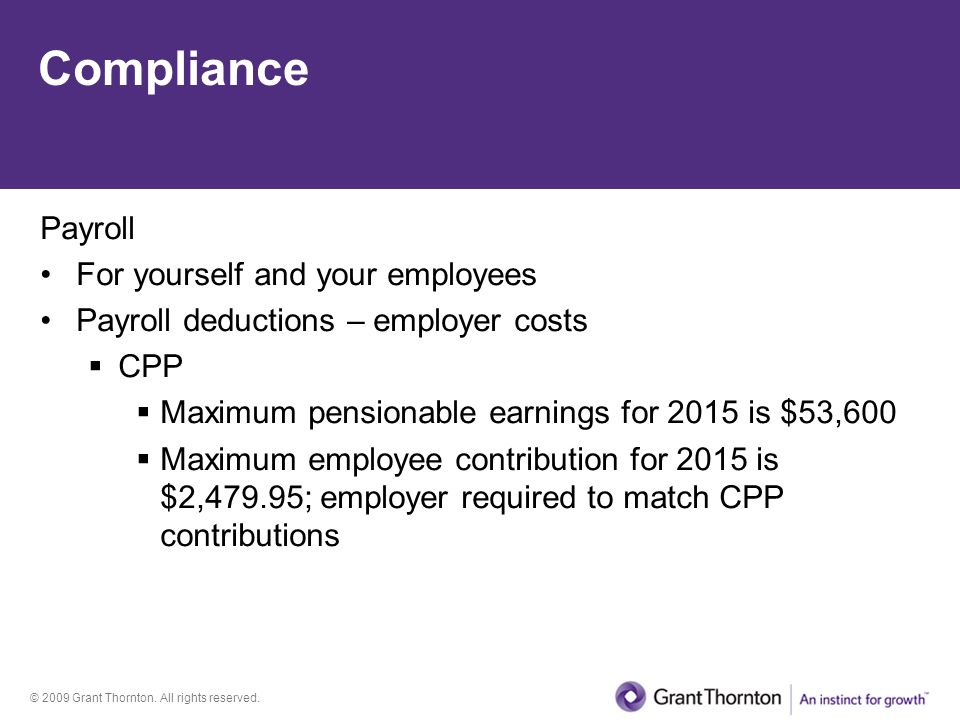 © 2009 Grant Thornton. All rights reserved. Compliance Payroll For yourself and your employees Payroll deductions – employer costs  CPP  Maximum pen