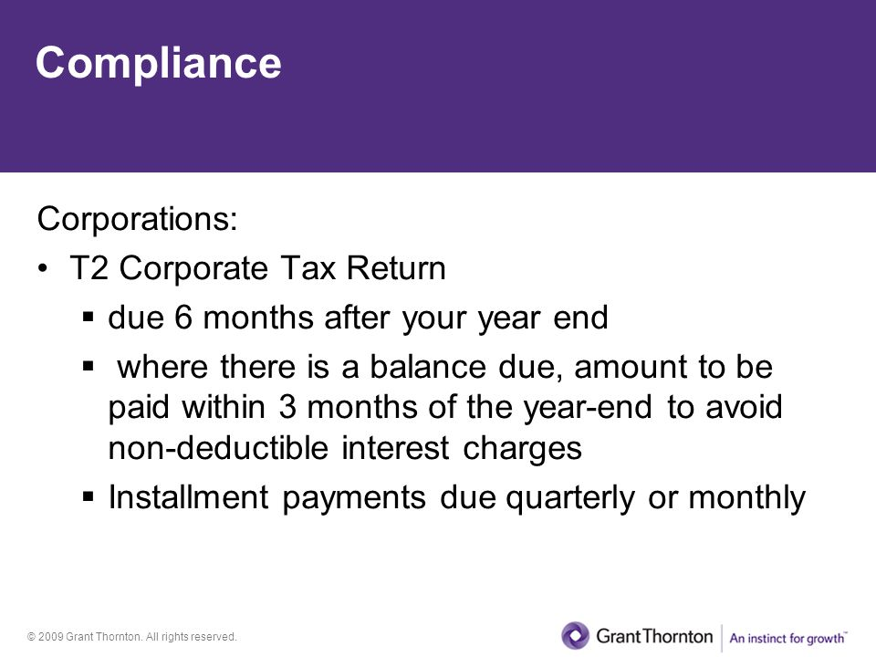 © 2009 Grant Thornton. All rights reserved. Compliance Corporations: T2 Corporate Tax Return  due 6 months after your year end  where there is a bal