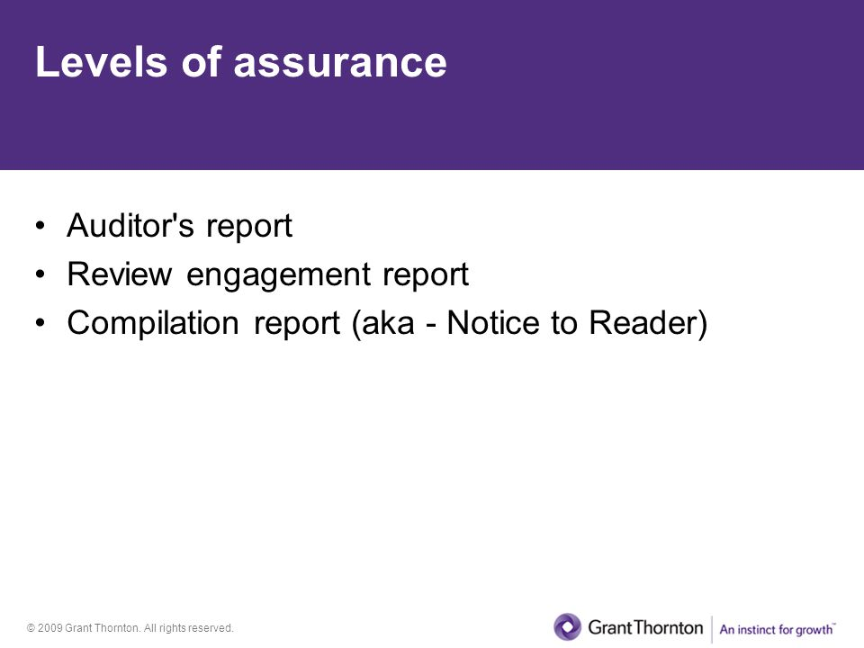 © 2009 Grant Thornton. All rights reserved. Levels of assurance Auditor's report Review engagement report Compilation report (aka - Notice to Reader)
