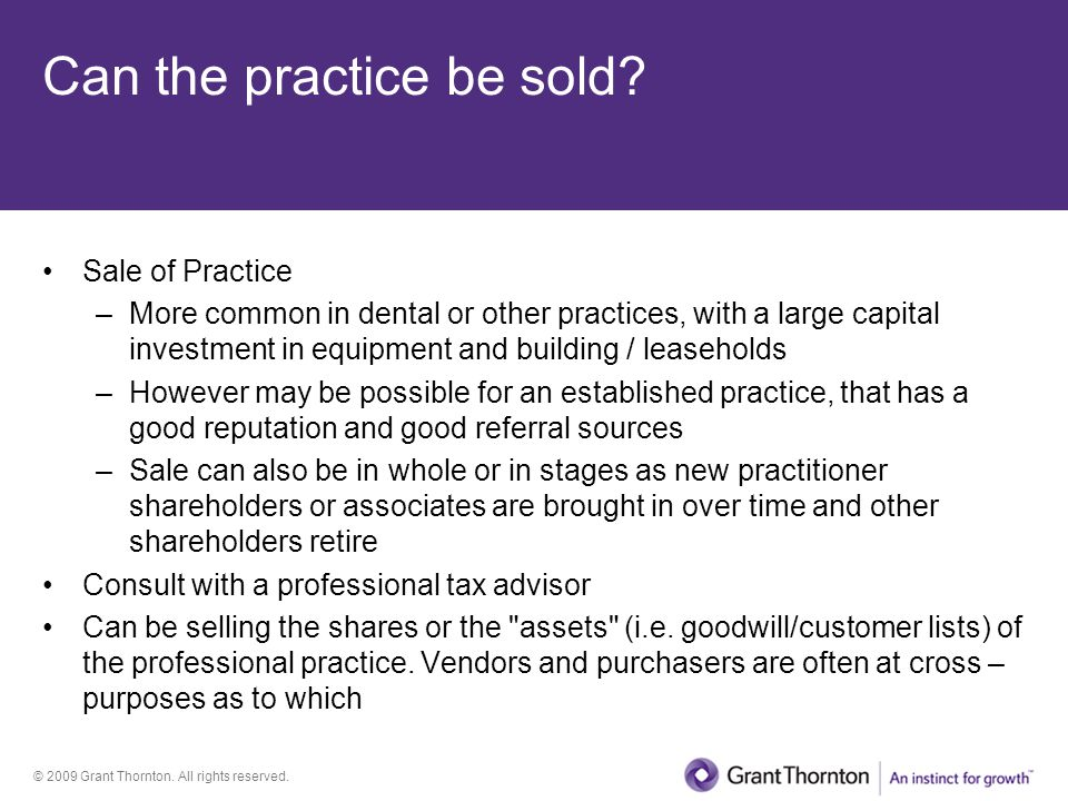 © 2009 Grant Thornton. All rights reserved. Can the practice be sold? Sale of Practice –More common in dental or other practices, with a large capital
