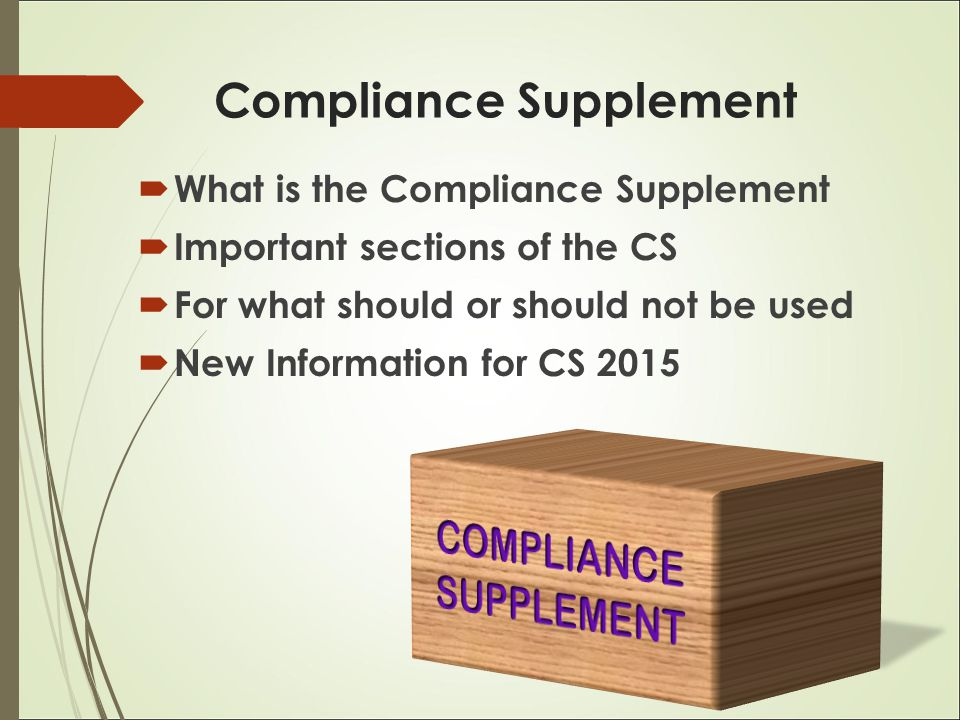 Compliance Supplement  What is the Compliance Supplement  Important sections of the CS  For what should or should not be used  New Information for