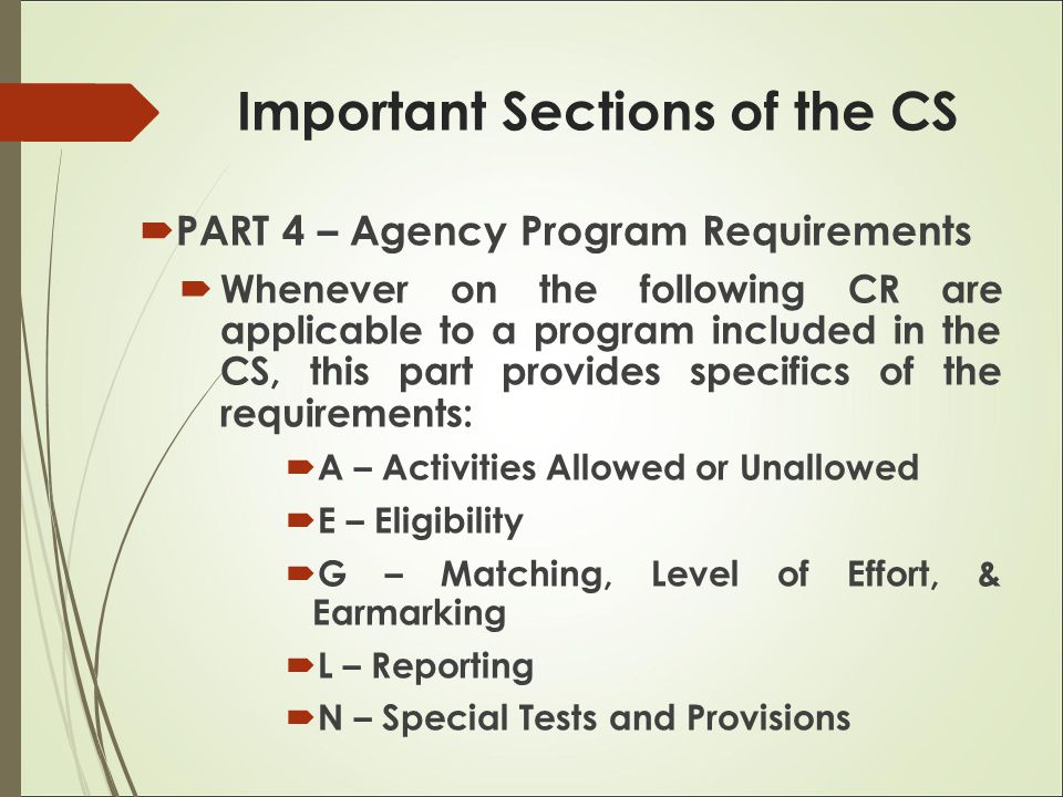  PART 4 – Agency Program Requirements  Whenever on the following CR are applicable to a program included in the CS, this part provides specifics of the requirements:  A – Activities Allowed or Unallowed  E – Eligibility  G – Matching, Level of Effort, & Earmarking  L – Reporting  N – Special Tests and Provisions Important Sections of the CS