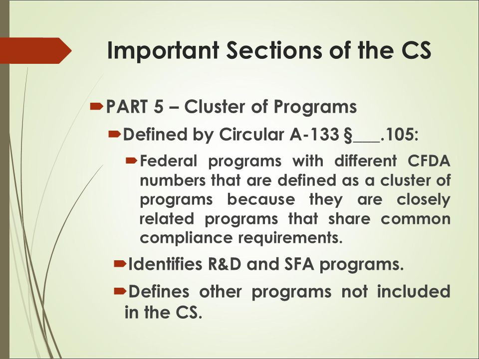  PART 5 – Cluster of Programs  Defined by Circular A-133 §___.105:  Federal programs with different CFDA numbers that are defined as a cluster of programs because they are closely related programs that share common compliance requirements.