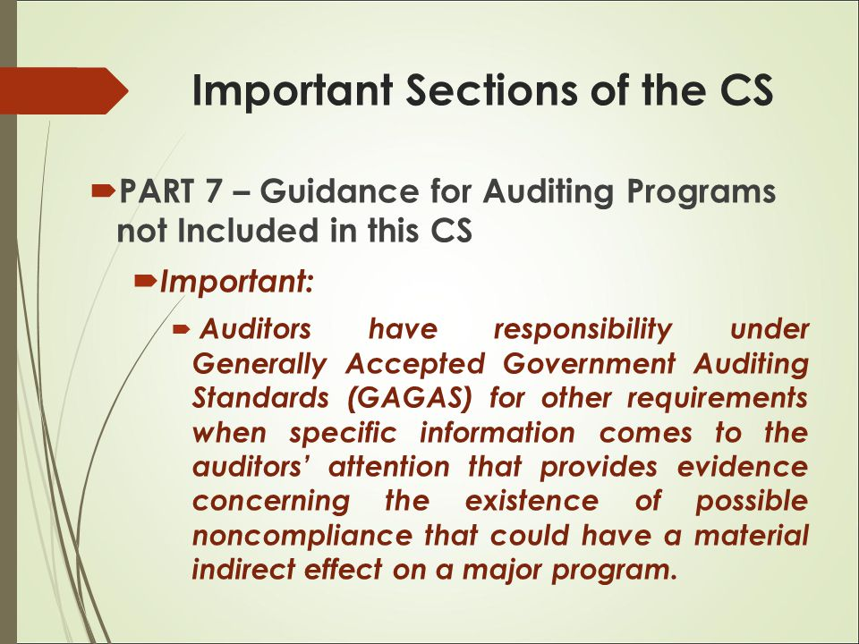  PART 7 – Guidance for Auditing Programs not Included in this CS  Important:  Auditors have responsibility under Generally Accepted Government Auditing Standards (GAGAS) for other requirements when specific information comes to the auditors' attention that provides evidence concerning the existence of possible noncompliance that could have a material indirect effect on a major program.