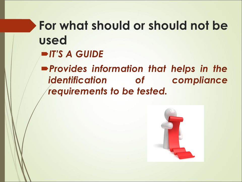  IT'S A GUIDE  Provides information that helps in the identification of compliance requirements to be tested. For what should or should not be used