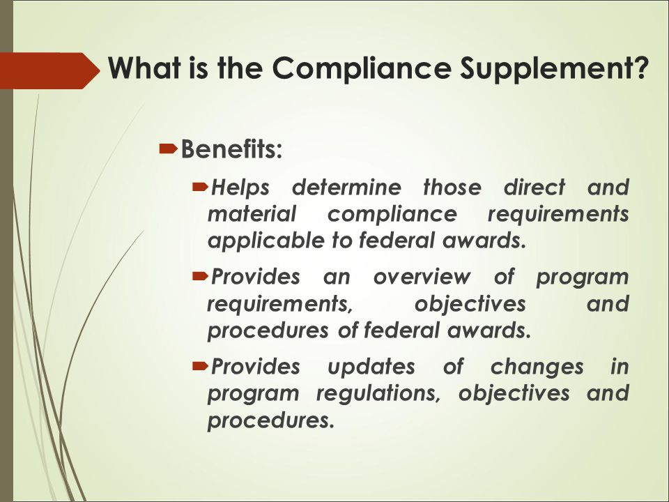  Benefits:  Helps determine those direct and material compliance requirements applicable to federal awards.  Provides an overview of program requir