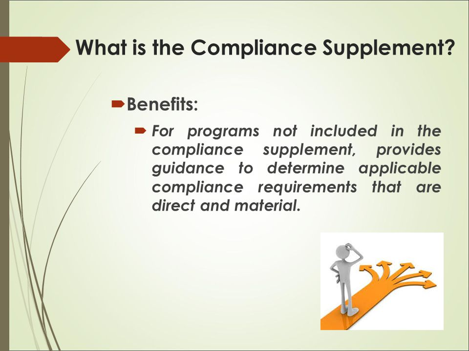  Benefits:  For programs not included in the compliance supplement, provides guidance to determine applicable compliance requirements that are direc