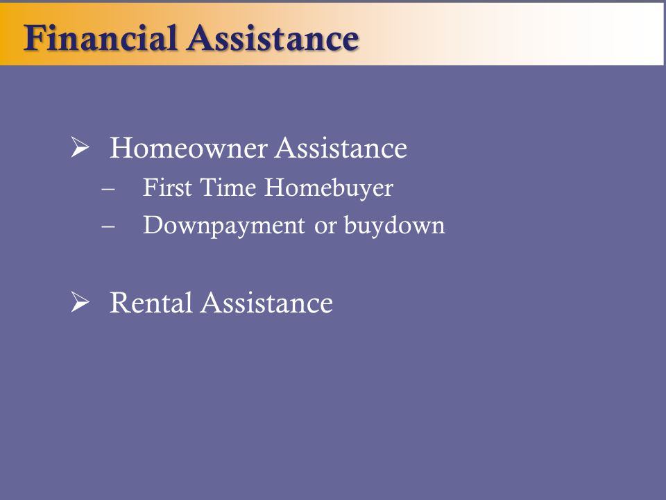  Homeowner Assistance –First Time Homebuyer –Downpayment or buydown  Rental Assistance Financial Assistance