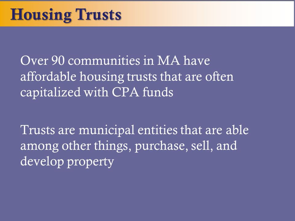 Over 90 communities in MA have affordable housing trusts that are often capitalized with CPA funds Trusts are municipal entities that are able among other things, purchase, sell, and develop property Housing Trusts