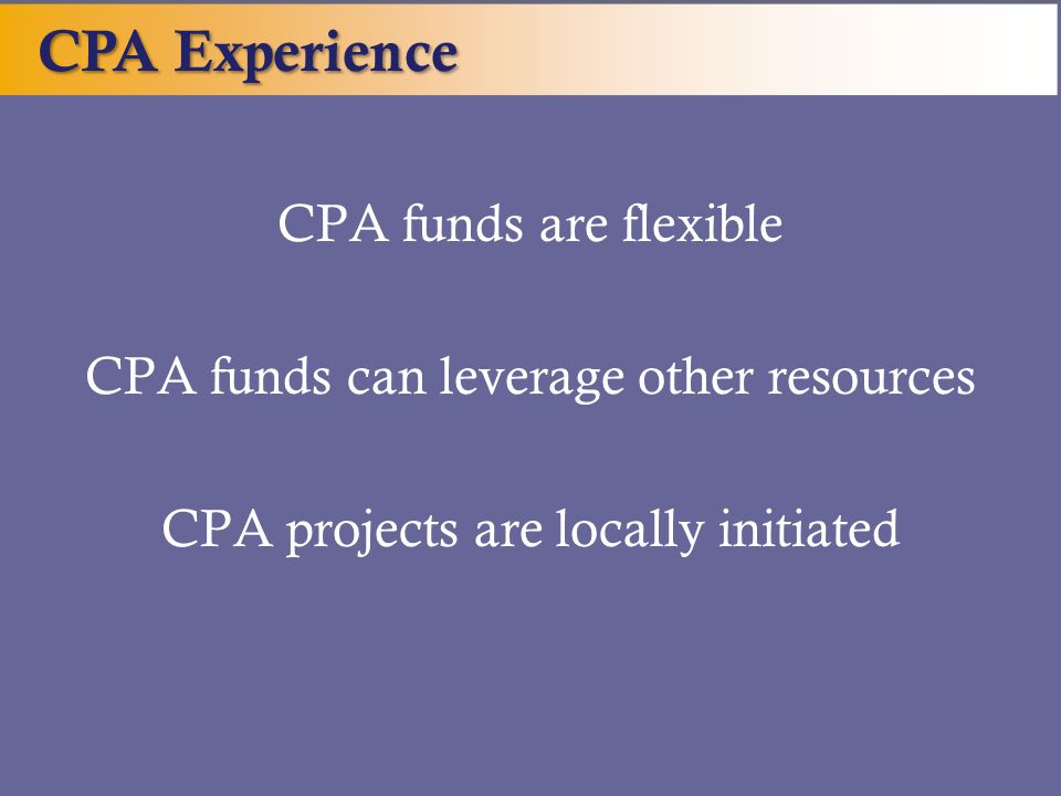 CPA funds are flexible CPA funds can leverage other resources CPA projects are locally initiated CPA Experience