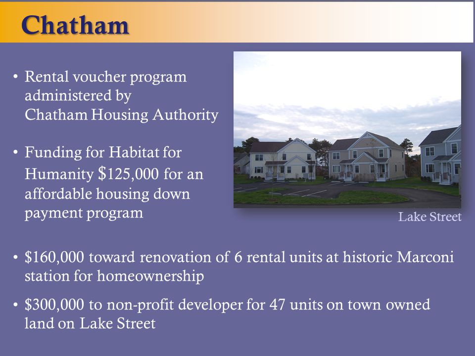 Rental voucher program administered by Chatham Housing Authority Funding for Habitat for Humanity $ 125,000 for an affordable housing down payment program $160,000 toward renovation of 6 rental units at historic Marconi station for homeownership $300,000 to non-profit developer for 47 units on town owned land on Lake Street Chatham Lake Street