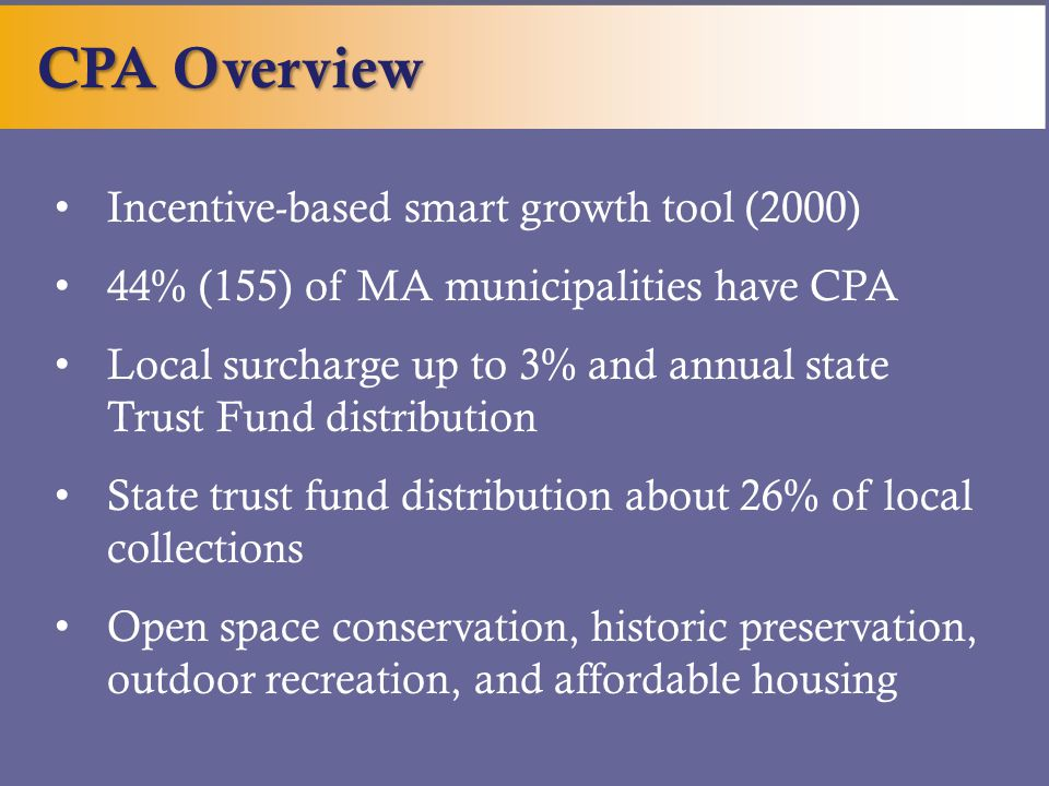 Incentive-based smart growth tool (2000) 44% (155) of MA municipalities have CPA Local surcharge up to 3% and annual state Trust Fund distribution State trust fund distribution about 26% of local collections Open space conservation, historic preservation, outdoor recreation, and affordable housing CPA Overview