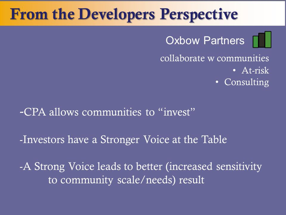 From the Developers Perspective Oxbow Partners __ collaborate w communities At-risk Consulting - CPA allows communities to invest -Investors have a Stronger Voice at the Table -A Strong Voice leads to better (increased sensitivity to community scale/needs) result