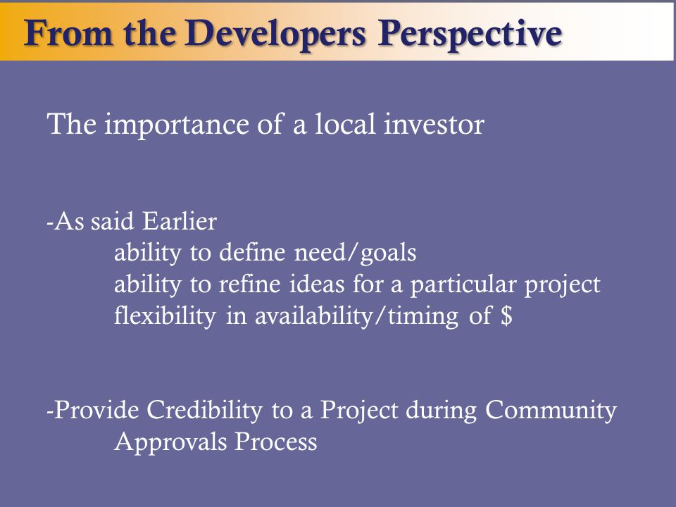 From the Developers Perspective The importance of a local investor -As said Earlier ability to define need/goals ability to refine ideas for a particu
