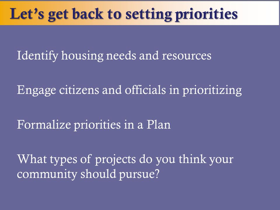 Let's get back to setting priorities Identify housing needs and resources Engage citizens and officials in prioritizing Formalize priorities in a Plan What types of projects do you think your community should pursue?