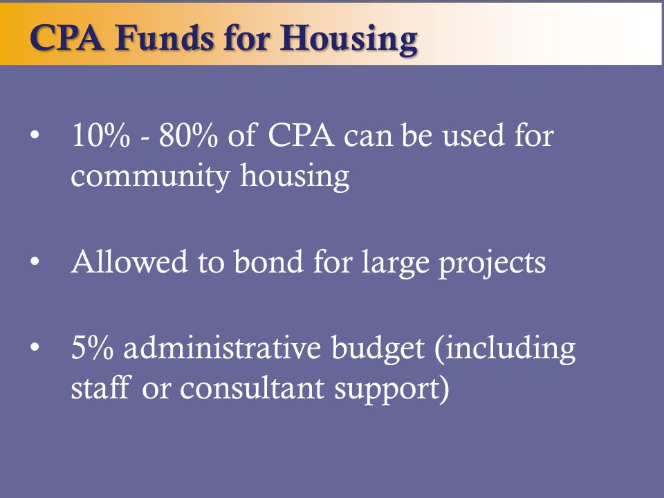 10% - 80% of CPA can be used for community housing Allowed to bond for large projects 5% administrative budget (including staff or consultant support)