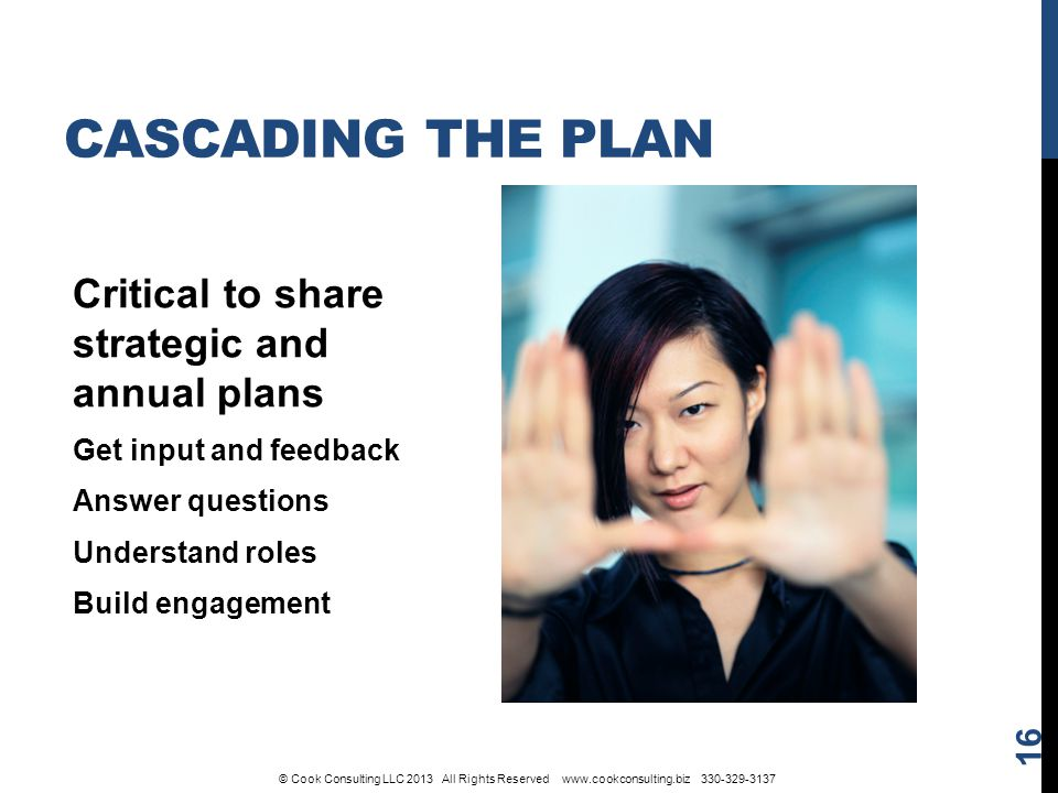 Critical to share strategic and annual plans Get input and feedback Answer questions Understand roles Build engagement 16 CASCADING THE PLAN © Cook Consulting LLC 2013 All Rights Reserved www.cookconsulting.biz 330-329-3137