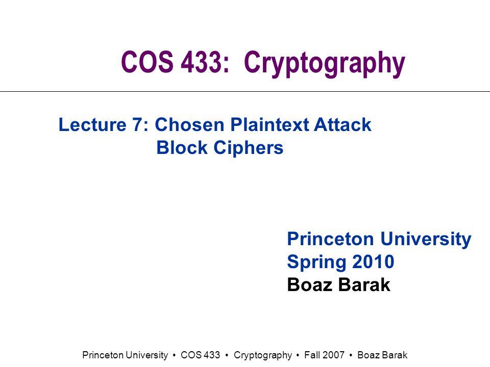 Princeton University COS 433 Cryptography Fall 2007 Boaz Barak COS 433: Cryptography Princeton University Spring 2010 Boaz Barak Lecture 7: Chosen Plaintext Attack Block Ciphers