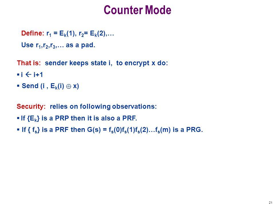 21 Counter Mode Define: r 1 = E k (1), r 2 = E k (2),… Use r 1,r 2,r 3,… as a pad.