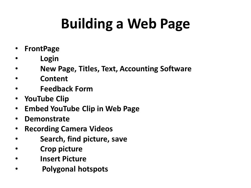 Building a Web Page FrontPage Login New Page, Titles, Text, Accounting Software Content Feedback Form YouTube Clip Embed YouTube Clip in Web Page Demonstrate Recording Camera Videos Search, find picture, save Crop picture Insert Picture Polygonal hotspots