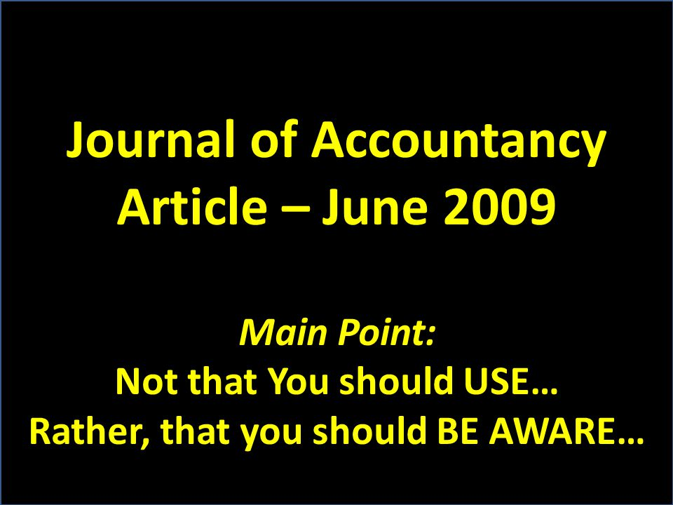 Journal of Accountancy Article – June 2009 Main Point: Not that You should USE… Rather, that you should BE AWARE…