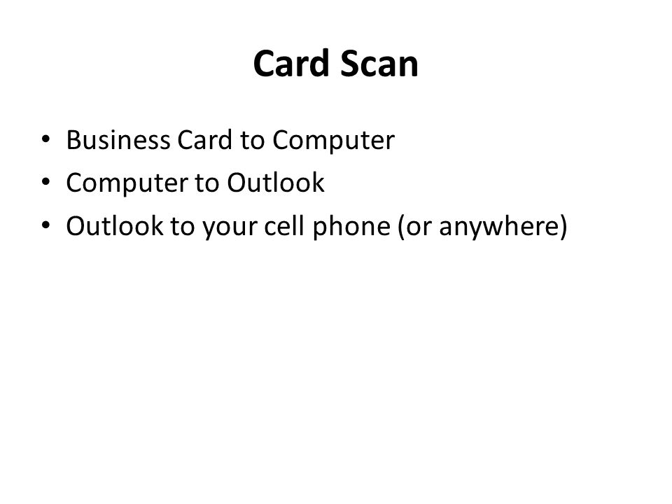 Business Card to Computer Computer to Outlook Outlook to your cell phone (or anywhere)