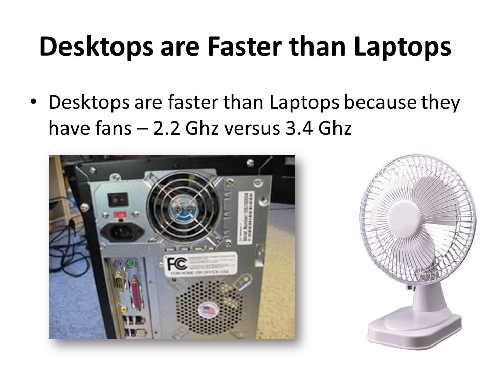 Desktops are Faster than Laptops Desktops are faster than Laptops because they have fans – 2.2 Ghz versus 3.4 Ghz
