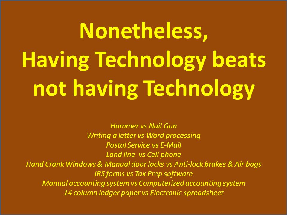 Nonetheless, Having Technology beats not having Technology Hammer vs Nail Gun Writing a letter vs Word processing Postal Service vs E-Mail Land line vs Cell phone Hand Crank Windows & Manual door locks vs Anti-lock brakes & Air bags IRS forms vs Tax Prep software Manual accounting system vs Computerized accounting system 14 column ledger paper vs Electronic spreadsheet