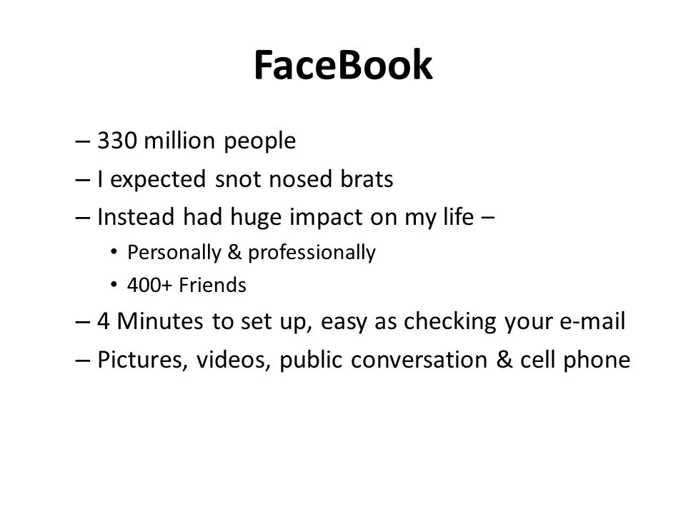 FaceBook – 330 million people – I expected snot nosed brats – Instead had huge impact on my life – Personally & professionally 400+ Friends – 4 Minutes to set up, easy as checking your e-mail – Pictures, videos, public conversation & cell phone