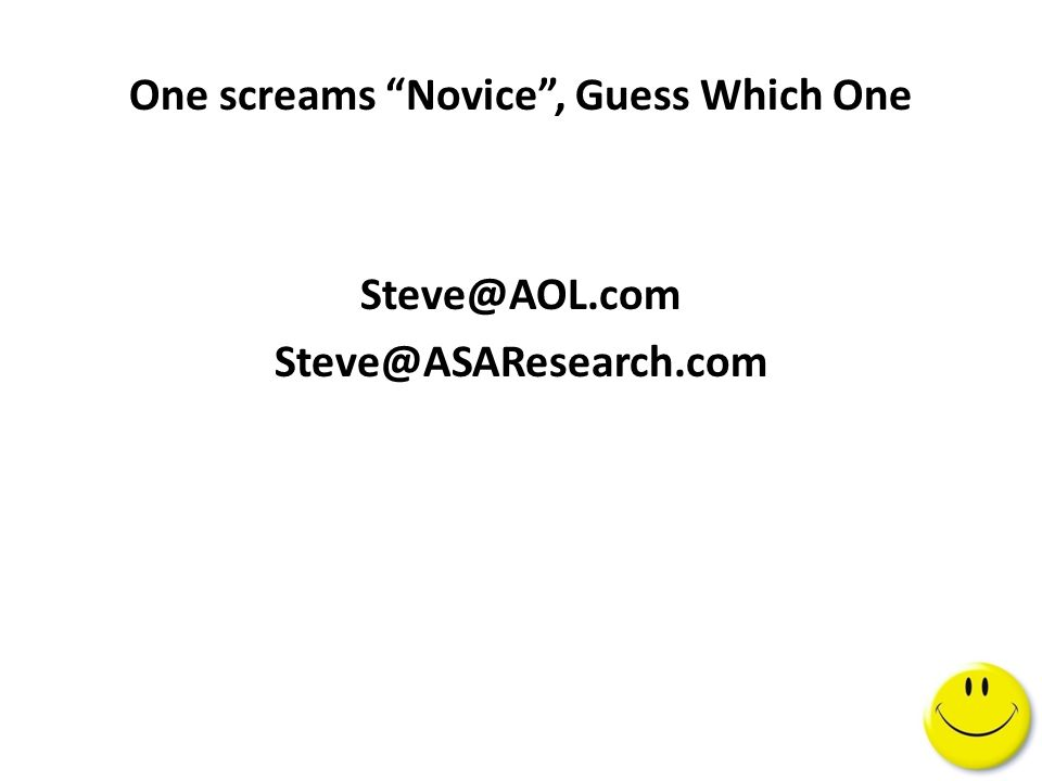 "One screams ""Novice"", Guess Which One Steve@AOL.com Steve@ASAResearch.com"