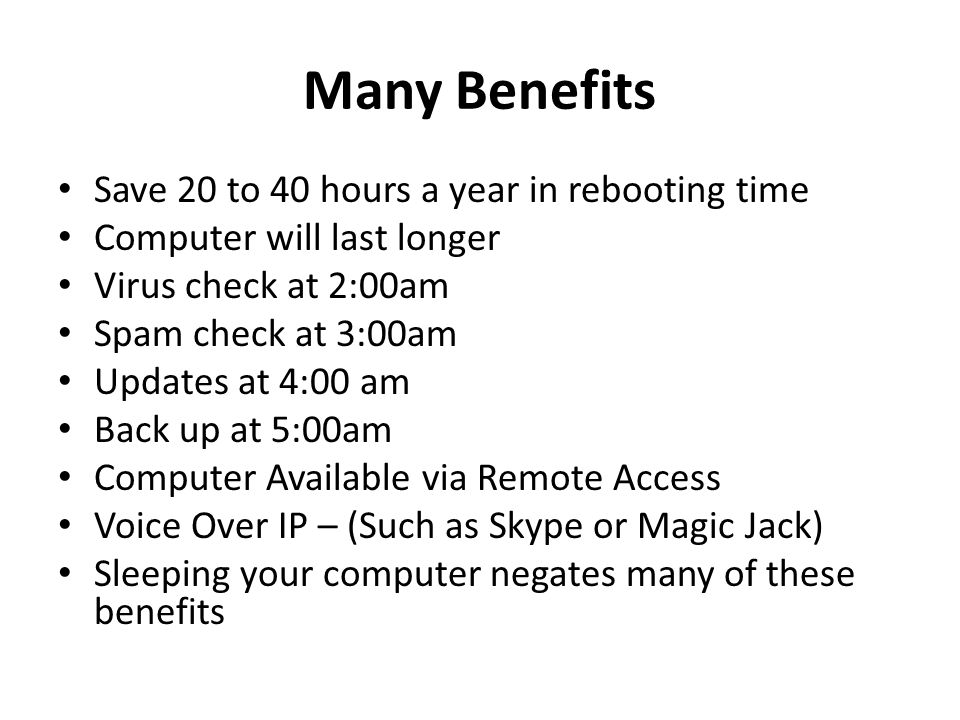 Many Benefits Save 20 to 40 hours a year in rebooting time Computer will last longer Virus check at 2:00am Spam check at 3:00am Updates at 4:00 am Back up at 5:00am Computer Available via Remote Access Voice Over IP – (Such as Skype or Magic Jack) Sleeping your computer negates many of these benefits
