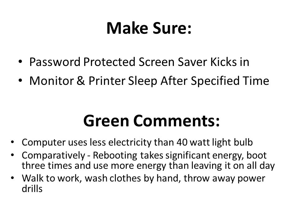 Make Sure: Password Protected Screen Saver Kicks in Monitor & Printer Sleep After Specified Time Green Comments: Computer uses less electricity than 40 watt light bulb Comparatively - Rebooting takes significant energy, boot three times and use more energy than leaving it on all day Walk to work, wash clothes by hand, throw away power drills