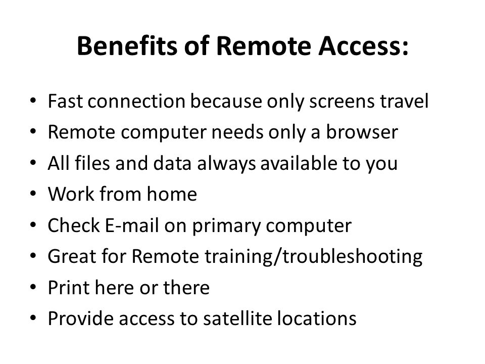 Benefits of Remote Access: Fast connection because only screens travel Remote computer needs only a browser All files and data always available to you Work from home Check E-mail on primary computer Great for Remote training/troubleshooting Print here or there Provide access to satellite locations