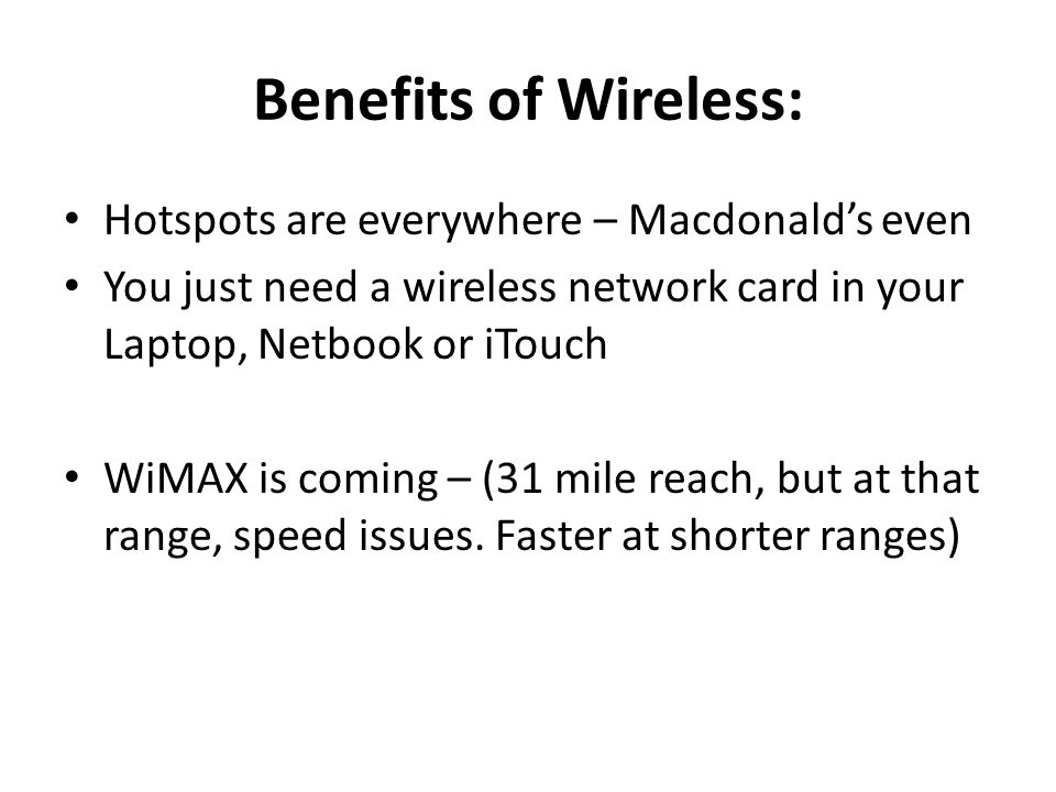 Benefits of Wireless: Hotspots are everywhere – Macdonald's even You just need a wireless network card in your Laptop, Netbook or iTouch WiMAX is coming – (31 mile reach, but at that range, speed issues.
