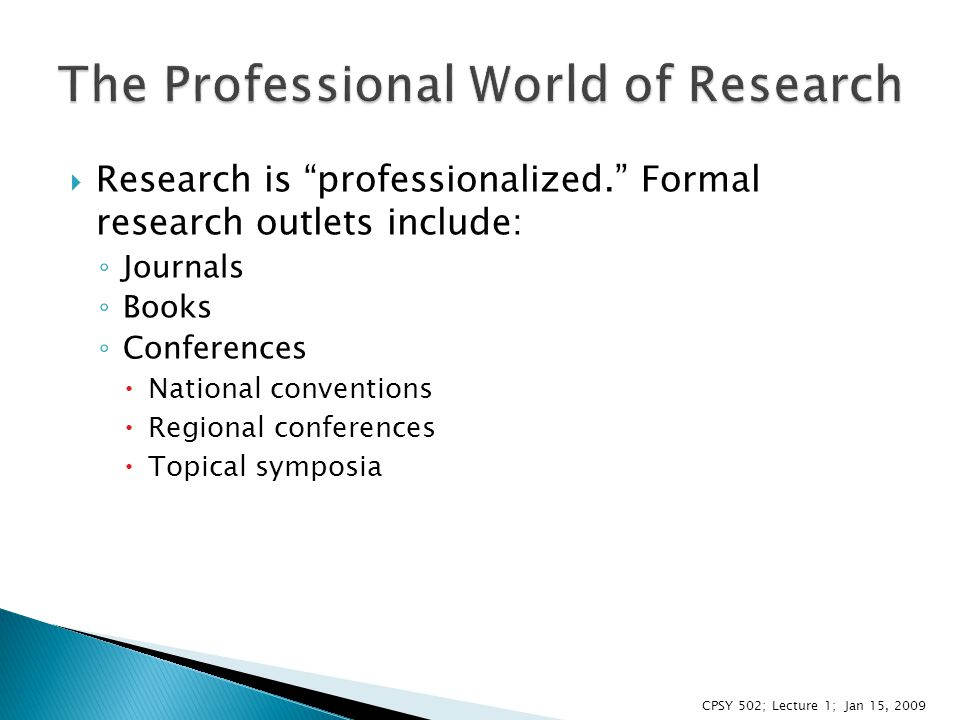  Research is professionalized. Formal research outlets include: ◦ Journals ◦ Books ◦ Conferences  National conventions  Regional conferences  Topical symposia CPSY 502; Lecture 1; Jan 15, 2009