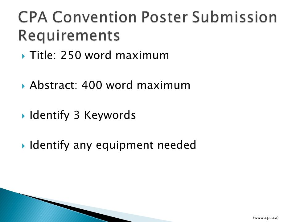  Title: 250 word maximum  Abstract: 400 word maximum  Identify 3 Keywords  Identify any equipment needed (www.cpa.ca)