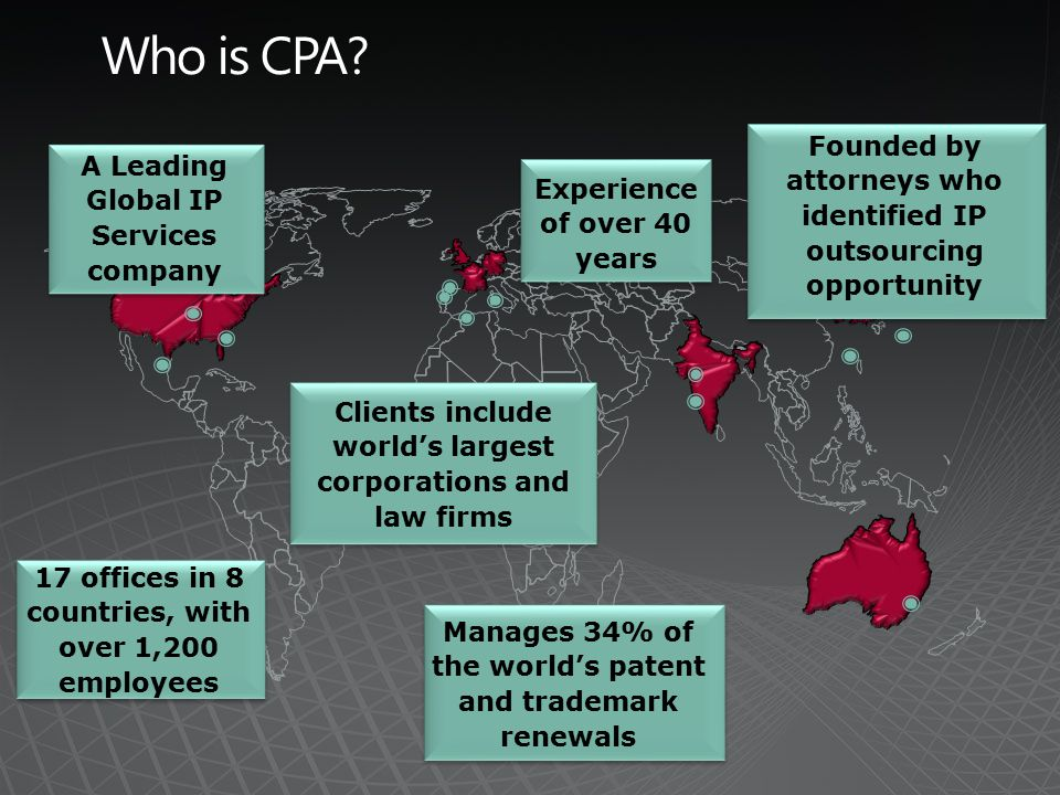 17 offices in 8 countries, with over 1,200 employees Experience of over 40 years Clients include world's largest corporations and law firms A Leading Global IP Services company Manages 34% of the world's patent and trademark renewals Founded by attorneys who identified IP outsourcing opportunity
