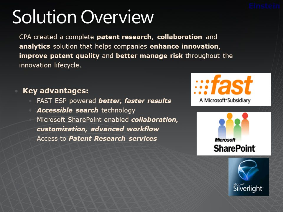 Key advantages: FAST ESP powered better, faster results Accessible search technology Microsoft SharePoint enabled collaboration, customization, advanced workflow Access to Patent Research services Einstein CPA created a complete patent research, collaboration and analytics solution that helps companies enhance innovation, improve patent quality and better manage risk throughout the innovation lifecycle.