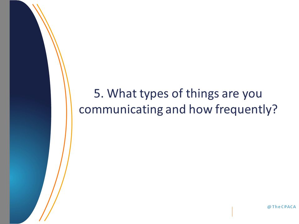 @TheCPACA 5. What types of things are you communicating and how frequently?