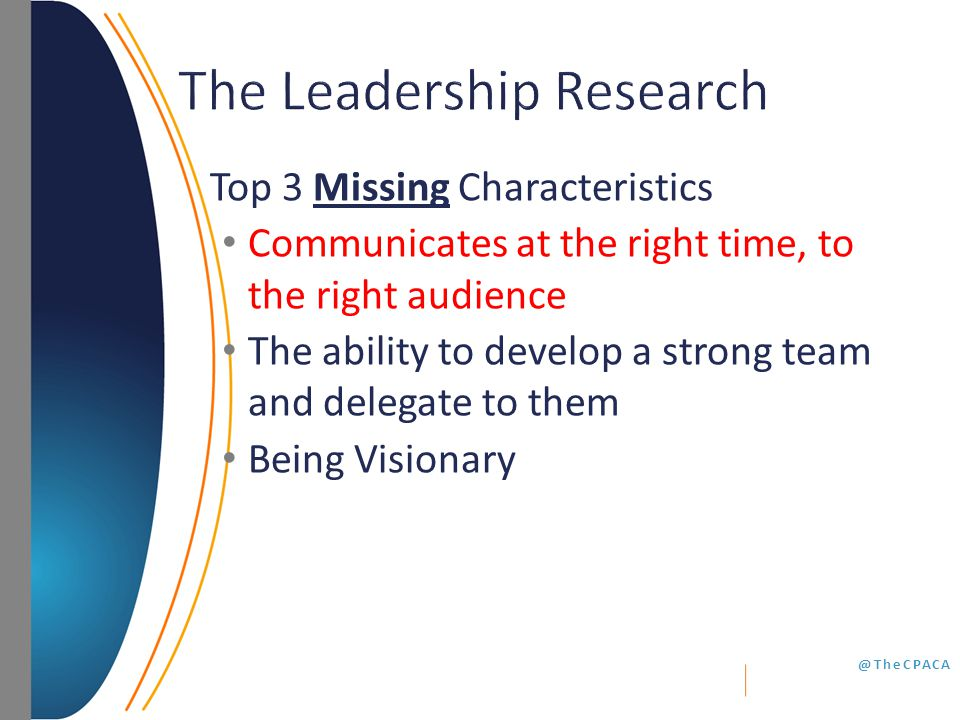@TheCPACA Top 3 Missing Characteristics Communicates at the right time, to the right audience The ability to develop a strong team and delegate to them Being Visionary